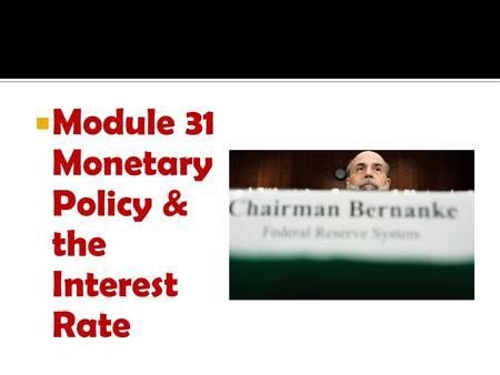 Module 31 Monetary Policy & the Interest Rate