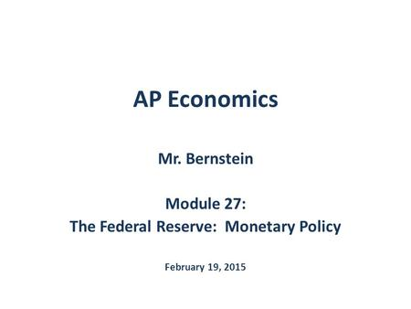AP Economics Mr. Bernstein Module 27: The Federal Reserve: Monetary Policy February 19, 2015.