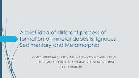 A brief idea of different process of formation of mineral deposits; Igneous, Sedimentary and Metamorphic By:- UMESH BEDIA(08),RAJESH MEENA(13), AKSHAY.