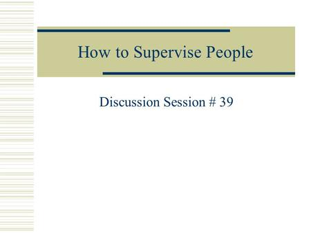 How to Supervise People Discussion Session # 39. PEOPLE AND RELATIONSHIPS 1.They develop high morale and enthusiasm among their employees. 2.They know.