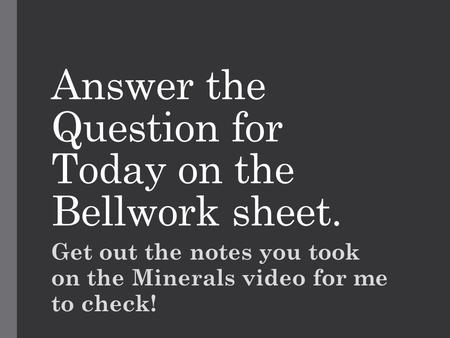 Answer the Question for Today on the Bellwork sheet. Get out the notes you took on the Minerals video for me to check!