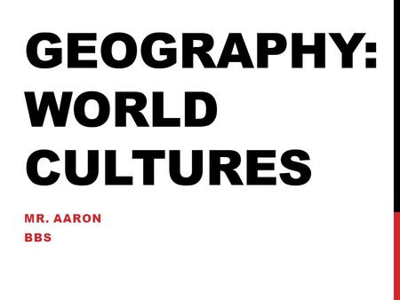 GEOGRAPHY: WORLD CULTURES MR. AARON BBS. DAY ONE OBJECTIVE: COURSE OVERVIEW AND UNDERSTANDING META-COGNITION <strong>Warm</strong> Up Why are you taking this geography.