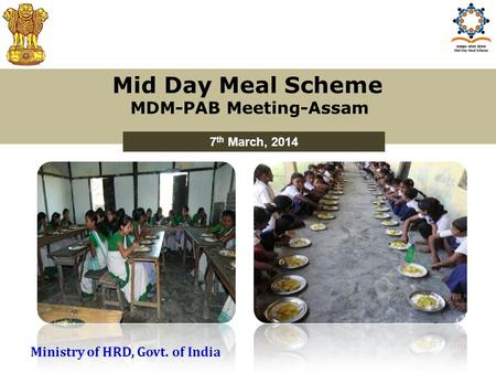 Mid Day Meal Scheme MDM-PAB Meeting-Assam 7 th March, 2014 Ministry of HRD, Govt. of India.