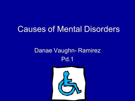 Causes of Mental Disorders Danae Vaughn- Ramirez Pd.1.