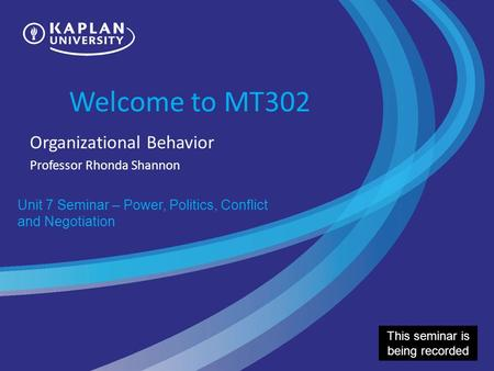 Welcome to MT302 Organizational Behavior Professor Rhonda Shannon Unit 7 Seminar – Power, Politics, Conflict and Negotiation This seminar is being recorded.