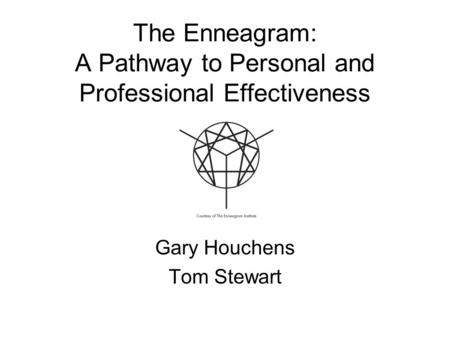 The Enneagram: A Pathway to Personal and Professional Effectiveness Gary Houchens Tom Stewart.