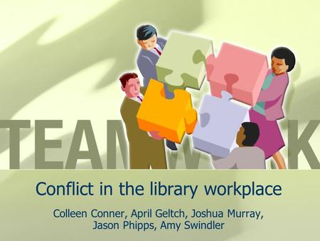 Conflict in the library workplace Colleen Conner, April Geltch, Joshua Murray, Jason Phipps, Amy Swindler.