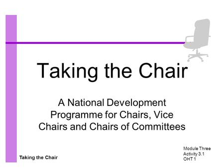 Taking the Chair A National Development Programme for Chairs, Vice Chairs and Chairs of Committees Module Three Activity 3.1 OHT 1.