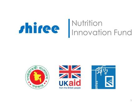 Shiree │ Nutrition Innovation Fund 1. Economic Empowerment of the Poorest (EEP) / shiree £71m Challenge Fund from DFID Supports the Government of Bangladesh.