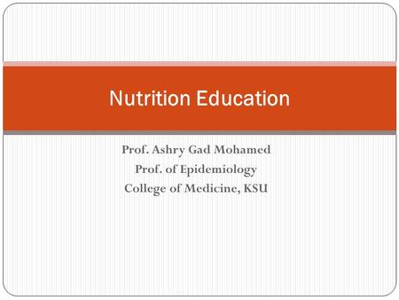 Prof. Ashry Gad Mohamed Prof. of Epidemiology College of Medicine, KSU Nutrition Education.