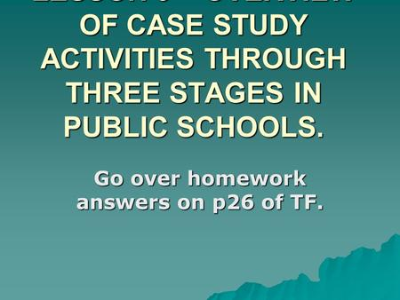 LESSON 9 – OVERVIEW OF CASE STUDY ACTIVITIES THROUGH THREE STAGES IN PUBLIC SCHOOLS. Go over homework answers on p26 of TF.