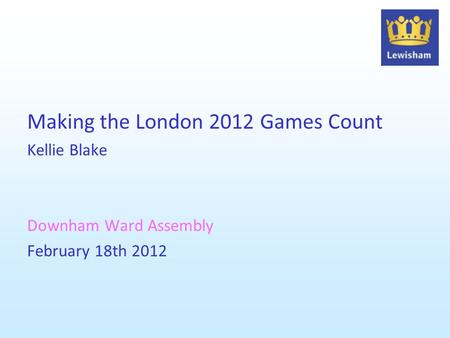 Making the London 2012 Games Count Kellie Blake Downham Ward Assembly February 18th 2012.