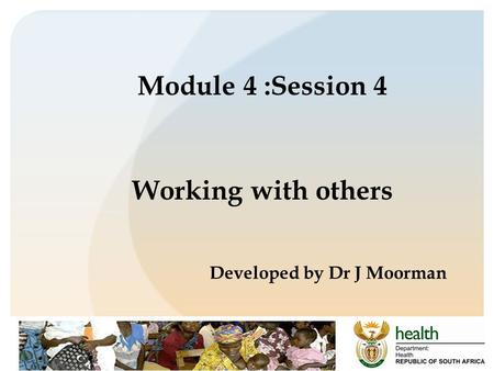 Module 4 :Session 4 Working with others Developed by Dr J Moorman.