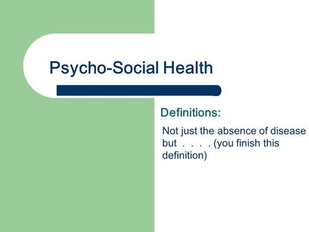 Psycho-Social Health Definitions: Not just the absence of disease but.... (you finish this definition)