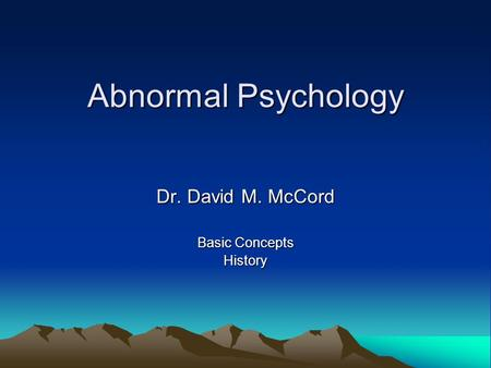 Abnormal Psychology Dr. David M. McCord Basic Concepts History.