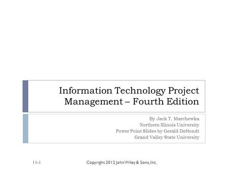 Information Technology Project Management – Fourth Edition By Jack T. Marchewka Northern Illinois University Power Point Slides by Gerald DeHondt Grand.