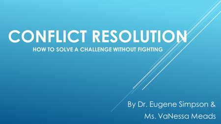 CONFLICT RESOLUTION HOW TO SOLVE A CHALLENGE WITHOUT FIGHTING By Dr. Eugene Simpson & Ms. VaNessa Meads.