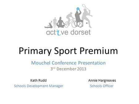 Primary Sport Premium Mouchel Conference Presentation 3 rd December 2013 Annie Hargreaves Schools Officer Kath Rudd Schools Development Manager.