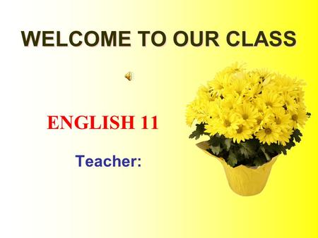 ENGLISH 11 Teacher: WELCOME TO OUR CLASS WELCOME TO OUR CLASS.