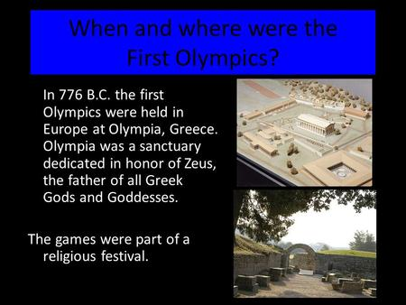 When and where were the First Olympics? In 776 B.C. the first Olympics were held in Europe at Olympia, Greece. Olympia was a sanctuary dedicated in honor.