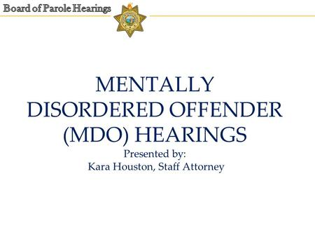 MENTALLY DISORDERED OFFENDER (MDO) HEARINGS Presented by: Kara Houston, Staff Attorney.