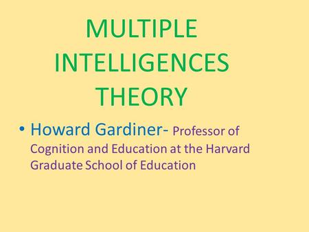 MULTIPLE INTELLIGENCES THEORY Howard Gardiner- Professor of Cognition and Education at the Harvard Graduate School of Education.