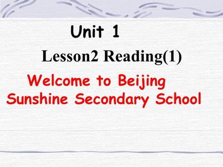Unit 1 Lesson2 Reading(1) Welcome to Beijing Sunshine Secondary School.