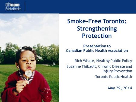 Smoke-Free Toronto: Strengthening Protection Presentation to Canadian Public Health Association Rich Whate, Healthy Public Policy Suzanne Thibault, Chronic.
