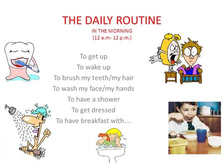 THE DAILY ROUTINE IN THE MORNING (12 a.m- 12 p.m.) To get up To wake up To brush my teeth/my hair To wash my face/my hands To have a shower To get dressed.