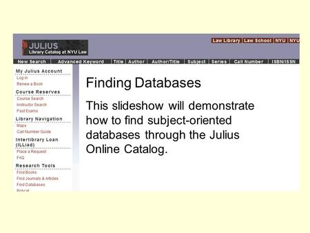Finding Databases This slideshow will demonstrate how to find subject-oriented databases through the Julius Online Catalog.