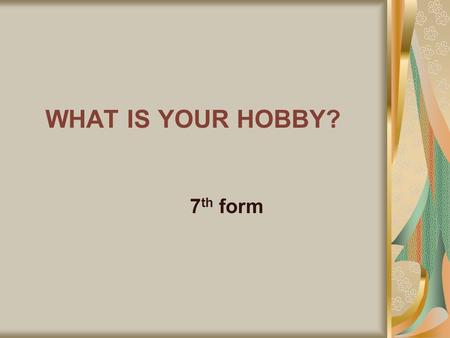 WHAT IS YOUR HOBBY? 7 th form. What is a hobby? A hobby is something you like to do very much in your free time.