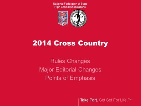 Take Part. Get Set For Life.™ National Federation of State High School Associations 2014 Cross Country Rules Changes Major Editorial Changes Points of.