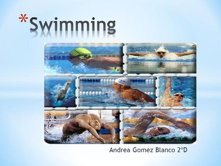 Andrea Gomez Blanco 2ºD. * We have 4 styles in swimming: 1. Butterfly Style 2. Back Style 3. Fathom Style 4. Free or Crawl Style * This is the order that.