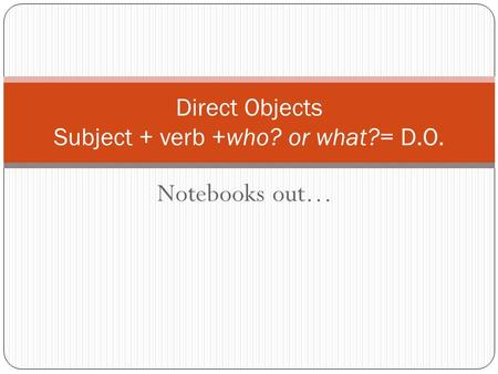 Notebooks out… Direct Objects Subject + verb +who? or what?= D.O.