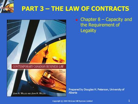 Copyright © 2004 McGraw-Hill Ryerson Limited 1 PART 3 – THE LAW OF CONTRACTS  Chapter 8 – Capacity and the Requirement of Legality Prepared by Douglas.
