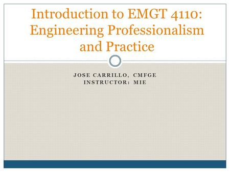 JOSE CARRILLO, CMFGE INSTRUCTOR: MIE Introduction to EMGT 4110: Engineering Professionalism and Practice.