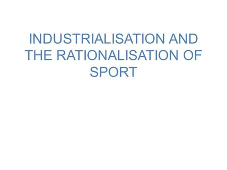 INDUSTRIALISATION AND THE RATIONALISATION OF SPORT.