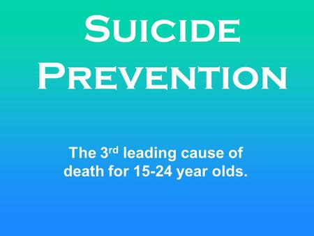 Suicide Prevention The 3 rd leading cause of death for 15-24 year olds.