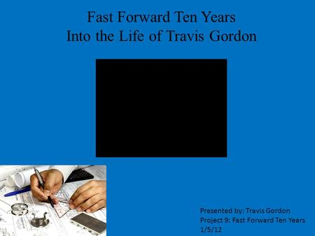 Fast Forward Ten Years Into the Life of Travis Gordon Presented by: Travis Gordon Project 9: Fast Forward Ten Years 1/5/12.