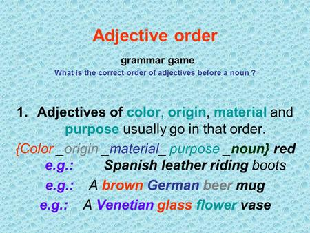 Adjective order grammar game What is the correct order of adjectives before a noun ? Adjectives of color, origin, material and purpose usually go in.