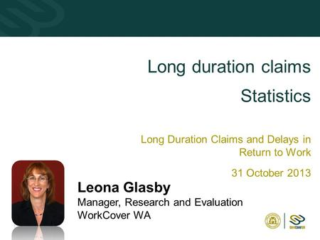 11 Long duration claims Statistics Long Duration Claims and Delays in Return to Work 31 October 2013 Leona Glasby Manager, Research and Evaluation WorkCover.
