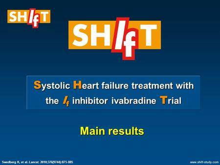 S ystolic H eart failure treatment with the I f inhibitor ivabradine T rial Main results www.shift-study.com Swedberg K, et al. Lancet. 2010;376(9744):875-885.