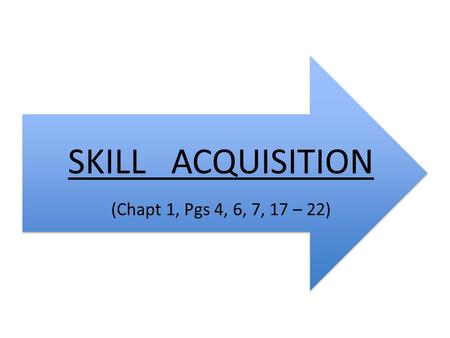 SKILL ACQUISITION (Chapt 1, Pgs 4, 6, 7, 17 – 22).