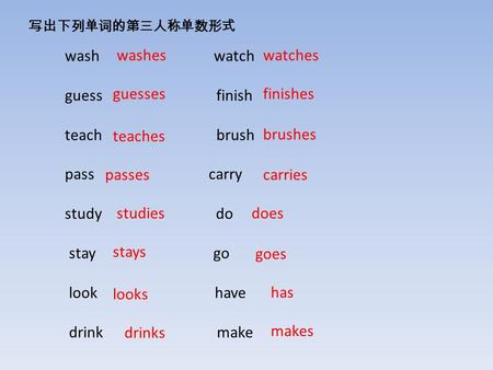 写出下列单词的第三人称单数形式 wash watch guess finish teach brush pass carry study do stay go look have drink make washes goes finishes teaches carries drinks does looks.