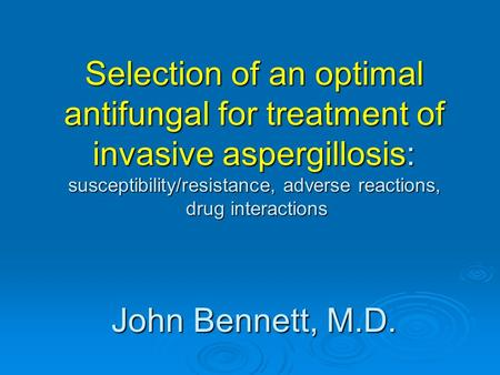 Selection of an optimal antifungal for treatment of invasive aspergillosis: susceptibility/resistance, adverse reactions, drug interactions John Bennett,