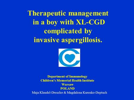Therapeutic management in a boy with XL-CGD complicated by invasive aspergillosis. Department of Immunology Children's Memorial Health Institute Warsaw.