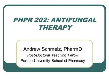 PHPR 202: ANTIFUNGAL THERAPY Andrew Schmelz, PharmD Post-Doctoral Teaching Fellow Purdue University School of Pharmacy.