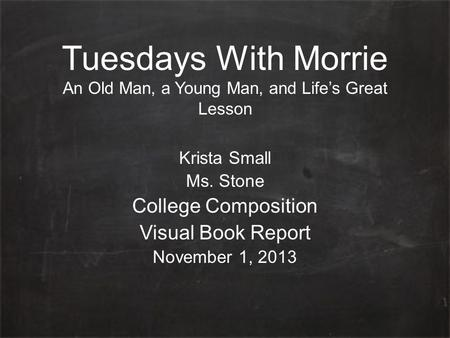 Tuesdays With Morrie An Old Man, a Young Man, and Life's Great Lesson Krista Small Ms. Stone College Composition Visual Book Report November 1, 2013.
