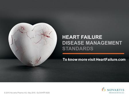 To know more visit HeartFailure.com © 2015 Novartis Pharma AG, May 2015, GLCM/HTF/0028 HEART FAILURE DISEASE MANAGEMENT STANDARDS.