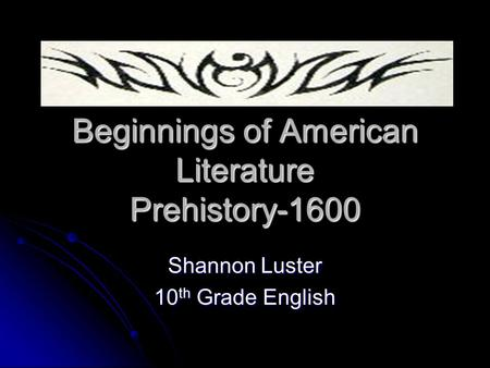 Beginnings of American Literature Prehistory-1600 Shannon Luster 10 th Grade English.